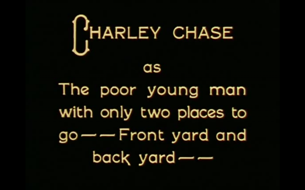 "Silent film intertitle that reads, ""Charley Chase as The poor young man with only two places to go -- Front yard and back yard"""